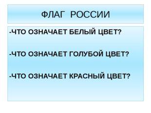 ФЛАГ РОССИИ -ЧТО ОЗНАЧАЕТ БЕЛЫЙ ЦВЕТ? -ЧТО ОЗНАЧАЕТ ГОЛУБОЙ ЦВЕТ? -ЧТО ОЗНАЧА