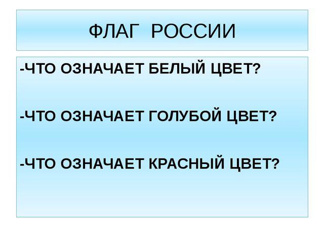 ФЛАГ РОССИИ -ЧТО ОЗНАЧАЕТ БЕЛЫЙ ЦВЕТ? -ЧТО ОЗНАЧАЕТ ГОЛУБОЙ ЦВЕТ? -ЧТО ОЗНАЧА...