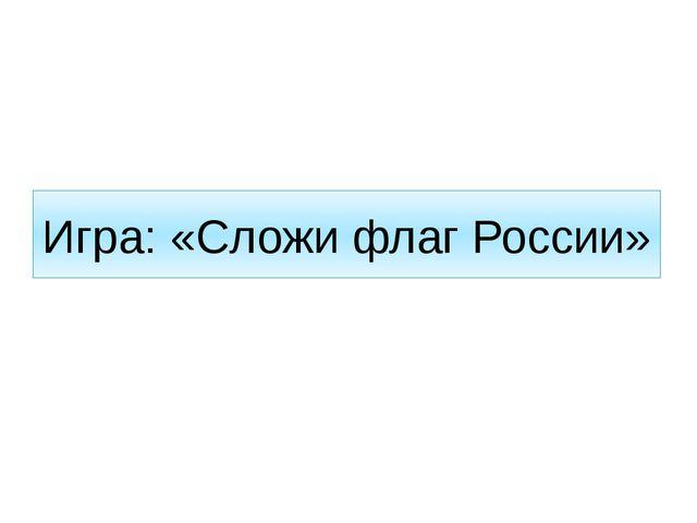 Игра: «Сложи флаг России»