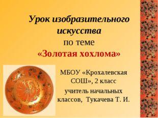 Урок изобразительного искусства по теме «Золотая хохлома» МБОУ «Крохалевская