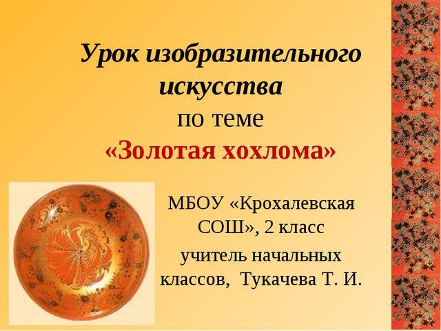 Урок изобразительного искусства по теме «Золотая хохлома» МБОУ «Крохалевская...