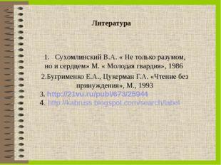 Литература 1. Сухомлинский В.А. « Не только разумом, но и сердцем» М. « Молод