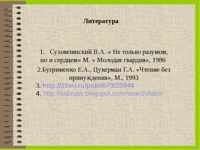 Литература 1. Сухомлинский В.А. « Не только разумом, но и сердцем» М. « Молод...