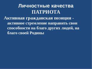 Личностные качества ПАТРИОТА Активная гражданская позиция - активное стремлен