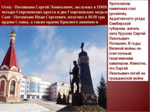 Отец - Потешкин Сергей Леонтьевич, заслужил в ПМВ четыре Георгиевских креста