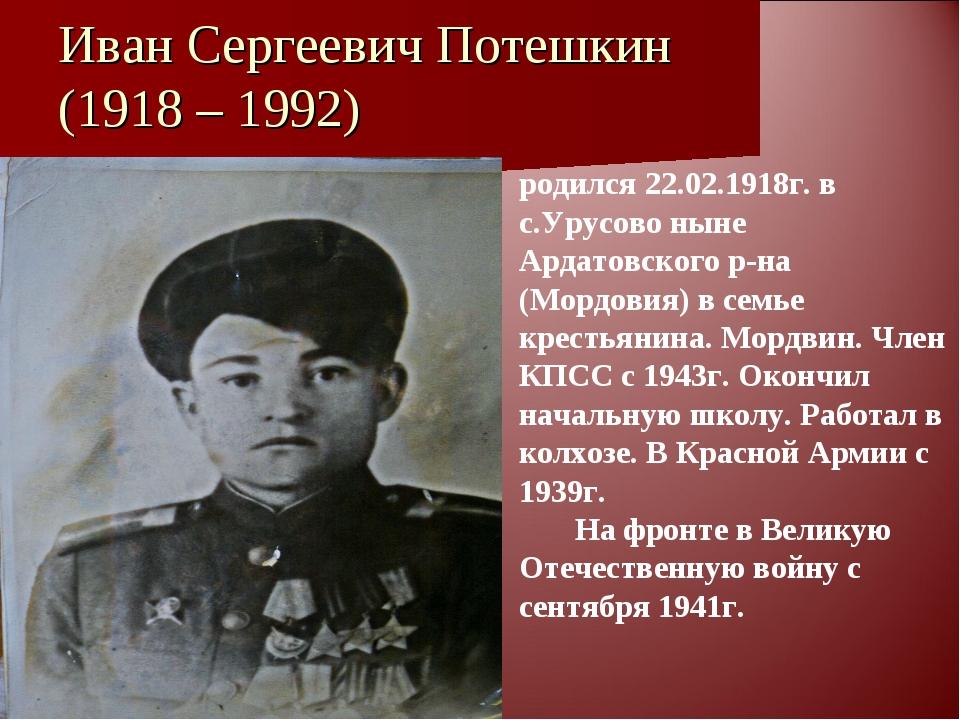 Иван Сергеевич Потешкин (1918 – 1992) родился 22.02.1918г. в с.Урусово ныне А...
