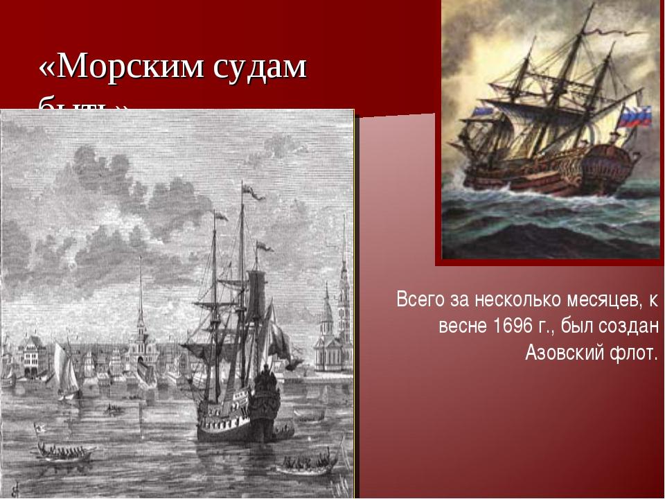 «Морским судам быть» « Всего за несколько месяцев, к весне 1696 г., был созда...