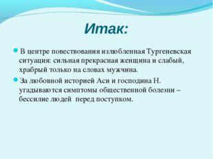 Итак: В центре повествования излюбленная Тургеневская ситуация: сильная прекр