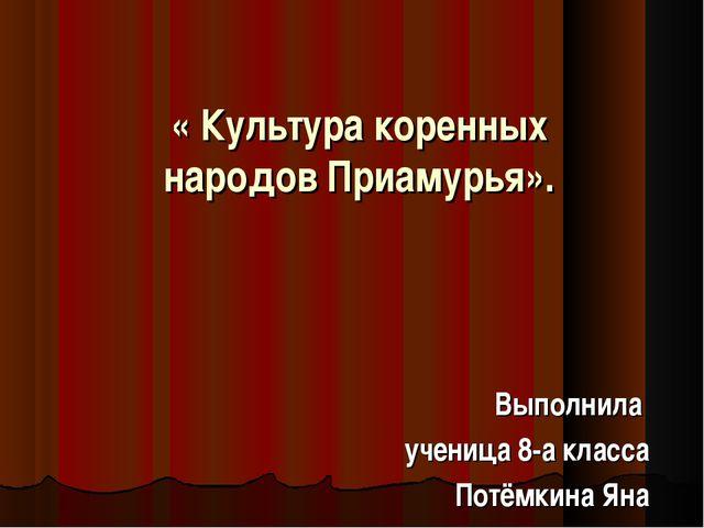 « Культура коренных народов Приамурья». Выполнила ученица 8-а класса Потёмкин...