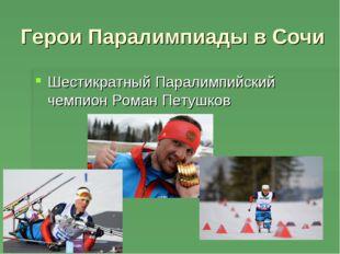 Герои Паралимпиады в Сочи Шестикратный Паралимпийский чемпион Роман Петушков