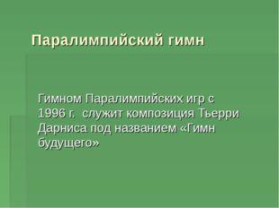 Паралимпийский гимн Гимном Паралимпийских игр с 1996 г. служит композиция Тье