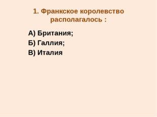 1. Франкское королевство располагалось : А) Британия; Б) Галлия; В) Италия