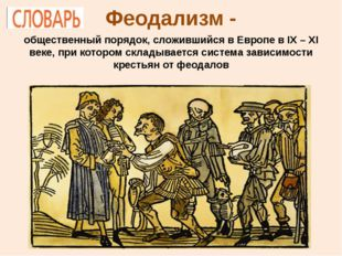 Феодализм - общественный порядок, сложившийся в Европе в IX – XI веке, при ко