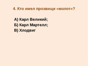 4. Кто имел прозвище «молот»? А) Карл Великий; Б) Карл Мартелл; В) Хлодвиг