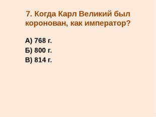 7. Когда Карл Великий был коронован, как император? А) 768 г. Б) 800 г. В) 81