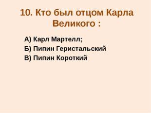 10. Кто был отцом Карла Великого : А) Карл Мартелл; Б) Пипин Геристальский В)
