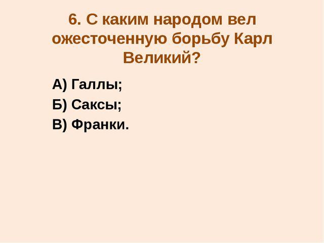 6. С каким народом вел ожесточенную борьбу Карл Великий? А) Галлы; Б) Саксы;...
