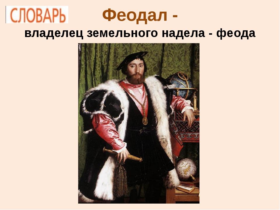 Феодал - владелец земельного надела - феода