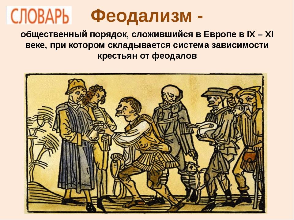 Феодализм - общественный порядок, сложившийся в Европе в IX – XI веке, при ко...