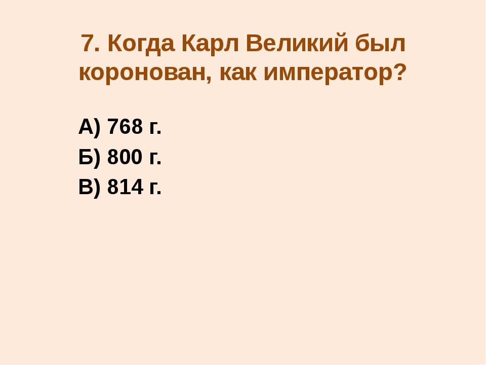 7. Когда Карл Великий был коронован, как император? А) 768 г. Б) 800 г. В) 81...