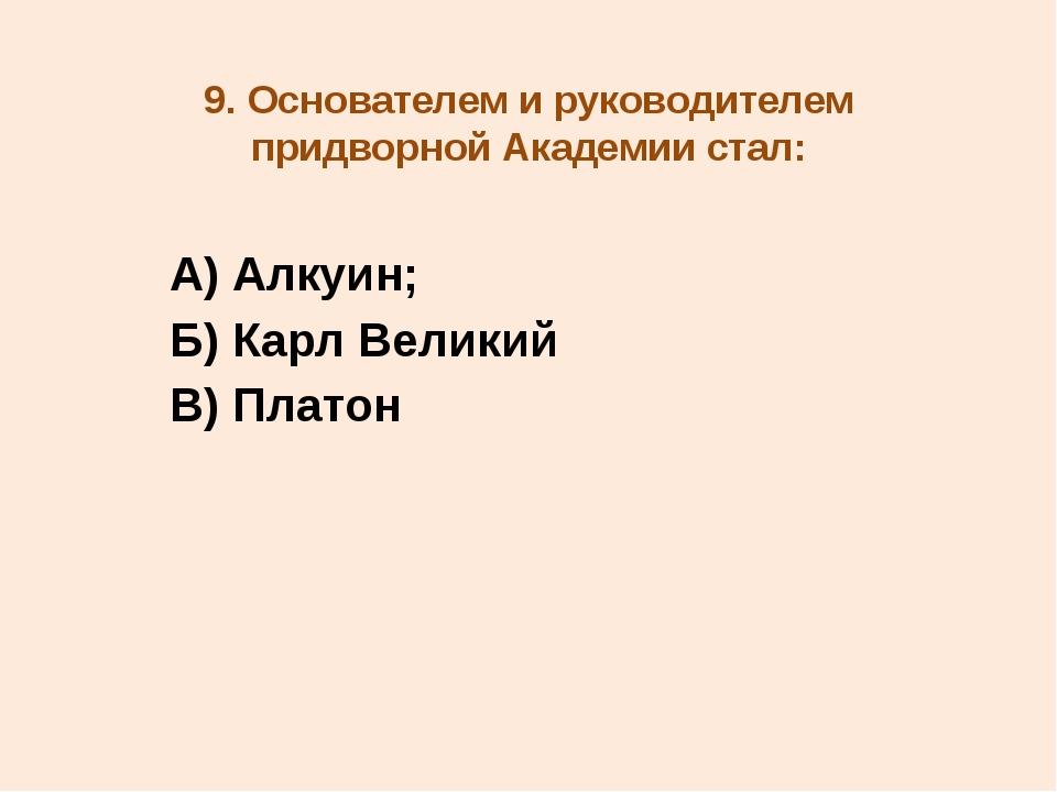 9. Основателем и руководителем придворной Академии стал: А) Алкуин; Б) Карл В...