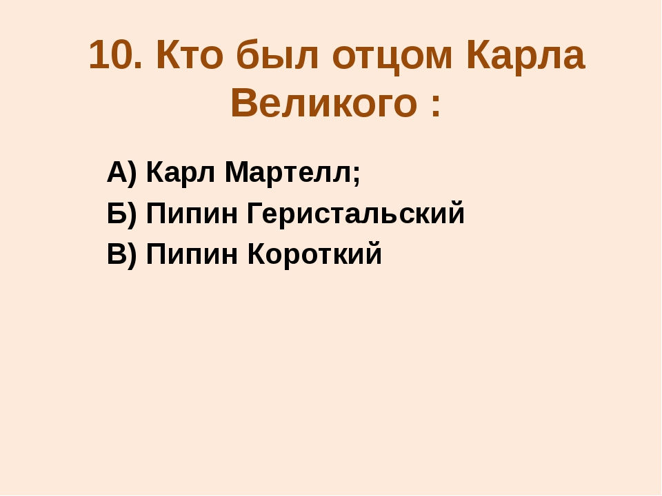 10. Кто был отцом Карла Великого : А) Карл Мартелл; Б) Пипин Геристальский В)...