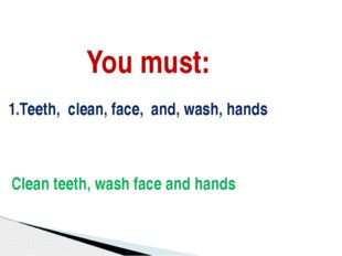 You must: 1.Teeth, clean, face, and, wash, hands Clean teeth, wash face and h