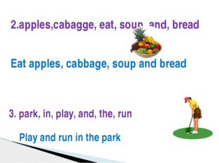 2.apples,cabagge, eat, soup, and, bread Eat apples, cabbage, soup and bread 3