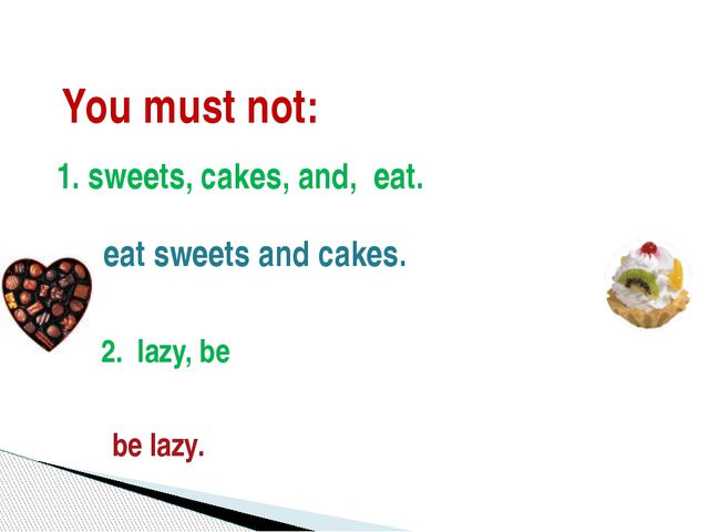You must not: 1. sweets, cakes, and, eat. eat sweets and cakes. 2. lazy, be b...