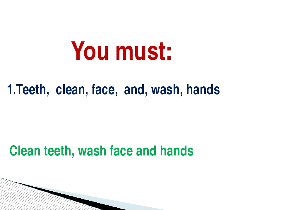 You must: 1.Teeth, clean, face, and, wash, hands Clean teeth, wash face and h...