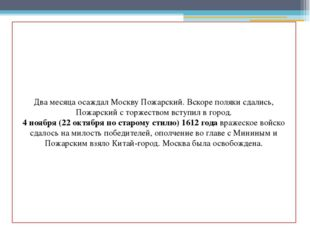 Два месяца осаждал Москву Пожарский. Вскоре поляки сдались, Пожарский с торж