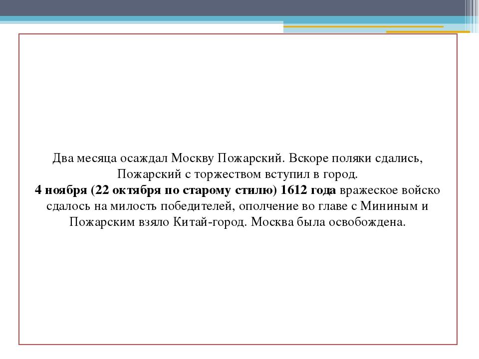 Два месяца осаждал Москву Пожарский. Вскоре поляки сдались, Пожарский с торж...