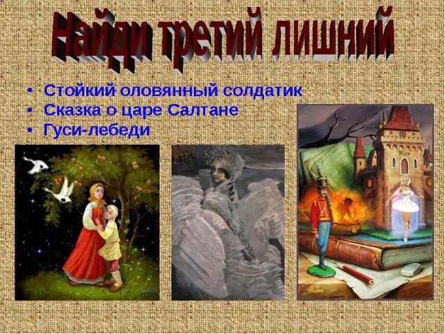 Стойкий оловянный солдатик Сказка о царе Салтане Гуси-лебеди