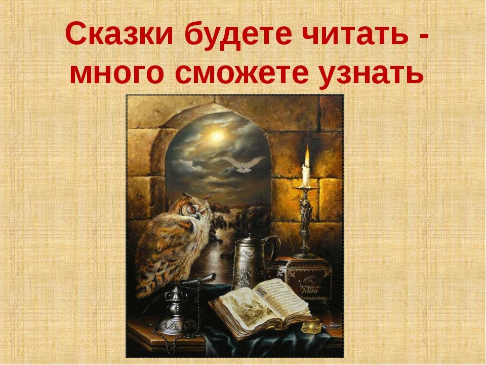 Сказки будете читать - много сможете узнать