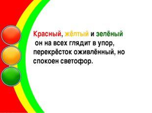 Красный, жёлтый и зелёный он на всех глядит в упор, перекрёсток оживлённый, н