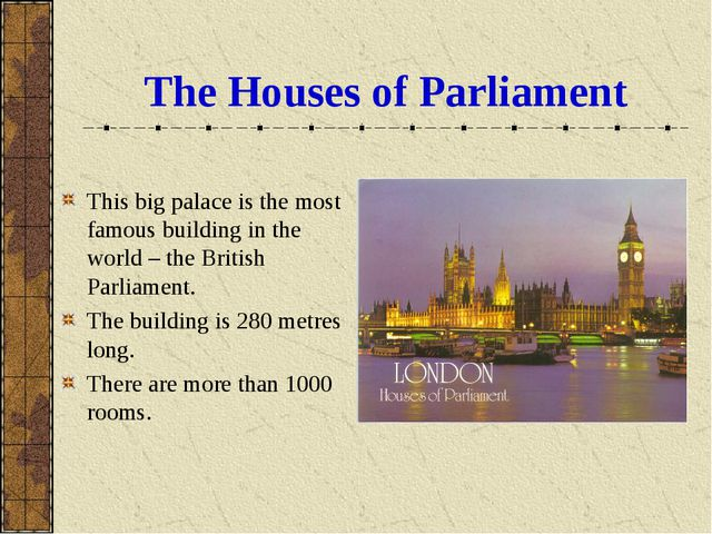 The Houses of Parliament This big palace is the most famous building in the w...