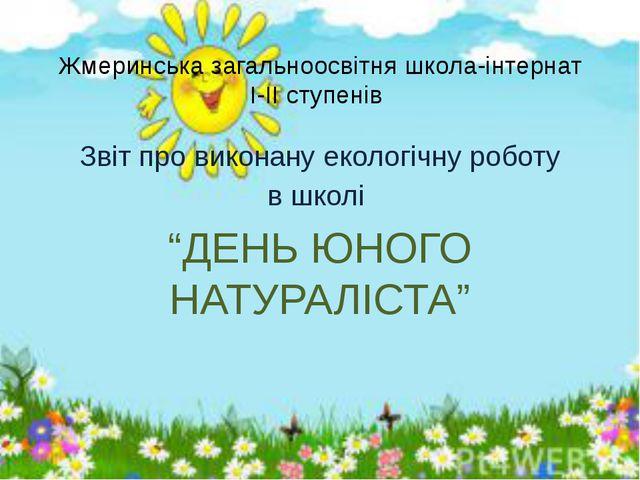 Жмеринська загальноосвітня школа-інтернат І-ІІ ступенів Звіт про виконану еко...