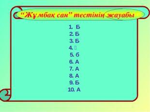 """1. Б 2. Б 3. Б 4. Ә 5. б 6. А 7. А 8. А 9. Б 10. А """"Жұмбақ сан"""" тестінің жау"""