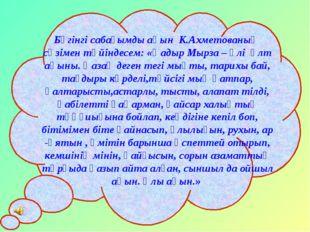 Бүгінгі сабағымды ақын К.Ахметованың сөзімен түйіндесем: «Қадыр Мырза – әлі ұ