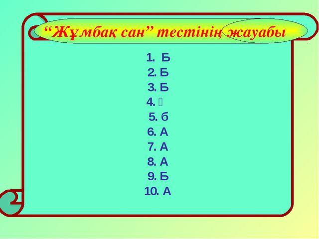 """1. Б 2. Б 3. Б 4. Ә 5. б 6. А 7. А 8. А 9. Б 10. А """"Жұмбақ сан"""" тестінің жау..."""