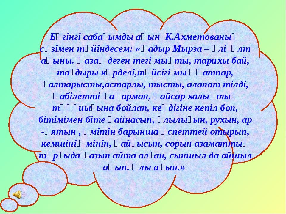 Бүгінгі сабағымды ақын К.Ахметованың сөзімен түйіндесем: «Қадыр Мырза – әлі ұ...