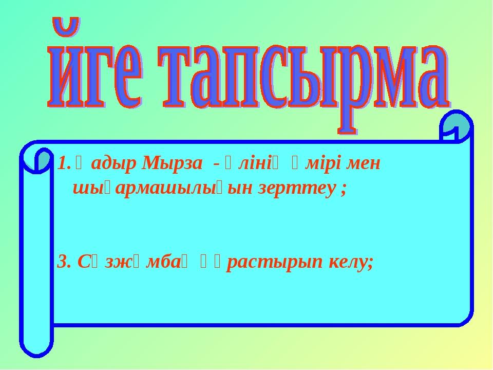 Қадыр Мырза - әлінің өмірі мен шығармашылығын зерттеу ; 3. Сөзжұмбақ құрастыр...