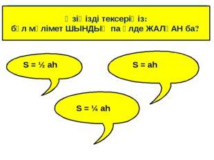 Өзіңізді тексеріңіз: бұл мәлімет ШЫНДЫҚ па әлде ЖАЛҒАН ба? S = ½ ah S = ah S
