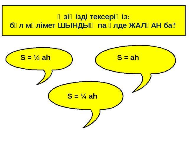 Өзіңізді тексеріңіз: бұл мәлімет ШЫНДЫҚ па әлде ЖАЛҒАН ба? S = ½ ah S = ah S...