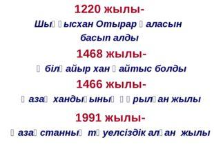 1220 жылы- Шыңғысхан Отырар қаласын басып алды 1468 жылы- Әбілқайыр хан қайты