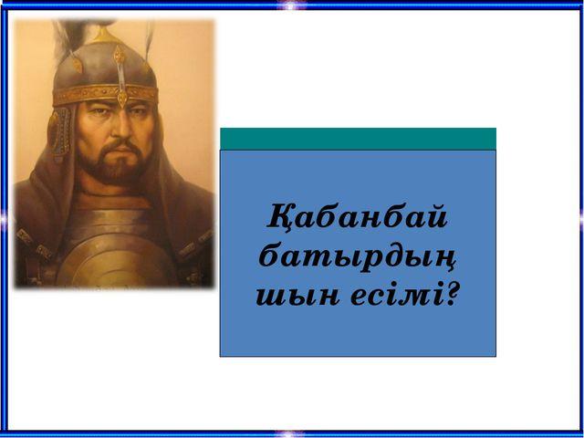 Қабанбай батырдың шын есімі?