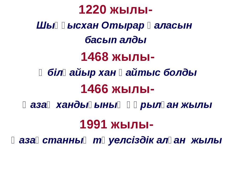 1220 жылы- Шыңғысхан Отырар қаласын басып алды 1468 жылы- Әбілқайыр хан қайты...