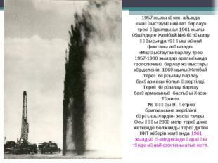 1957 жылы көкек айында «Маңғыстаумұнай-газ барлау» тресі құрылды,ал 1961 жылы