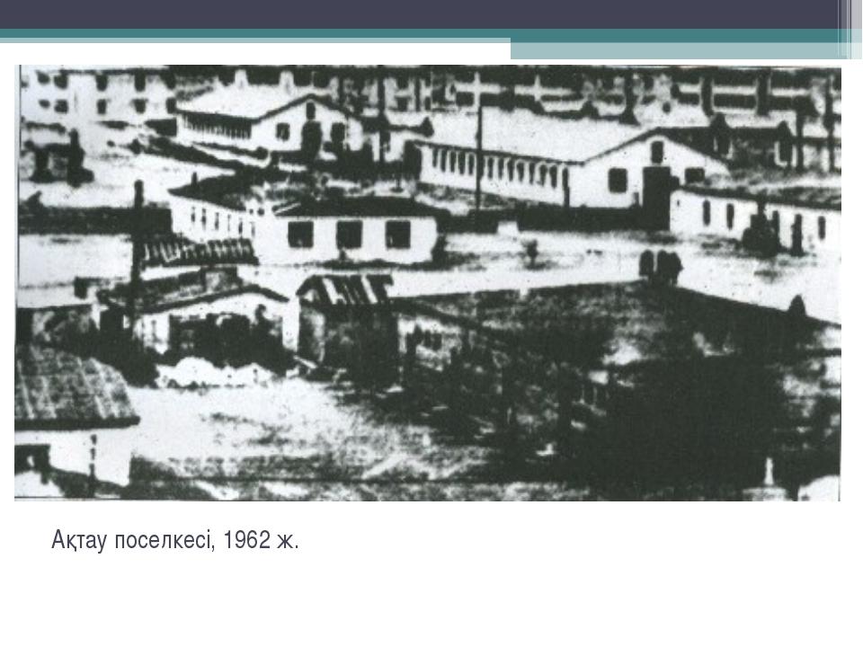 Ақтау поселкесі, 1962 ж.