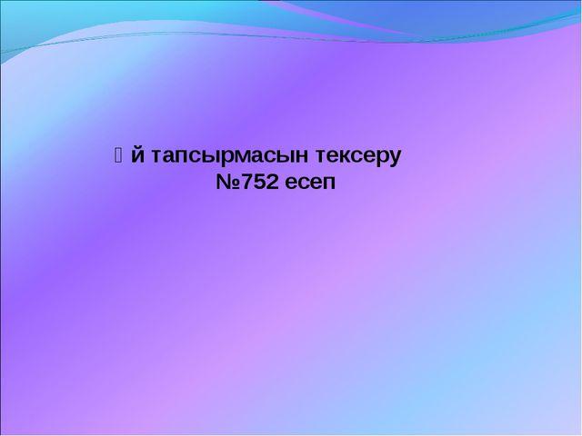 Үй тапсырмасын тексеру №752 есеп